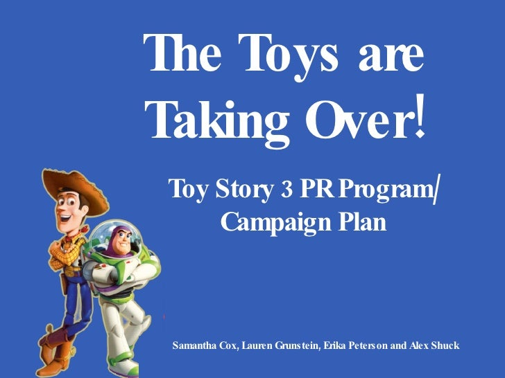 Toy Story 3 PR Program/ Campaign Plan Samantha Cox, Lauren Grunstein, Erika Peterson and Alex Shuck The Toys are Taking Ov...