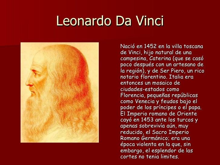 Leonardo Da Vinci <ul><li>Nació en 1452 en la villa toscana de Vinci, hijo natural de una campesina, Caterina (que se casó...