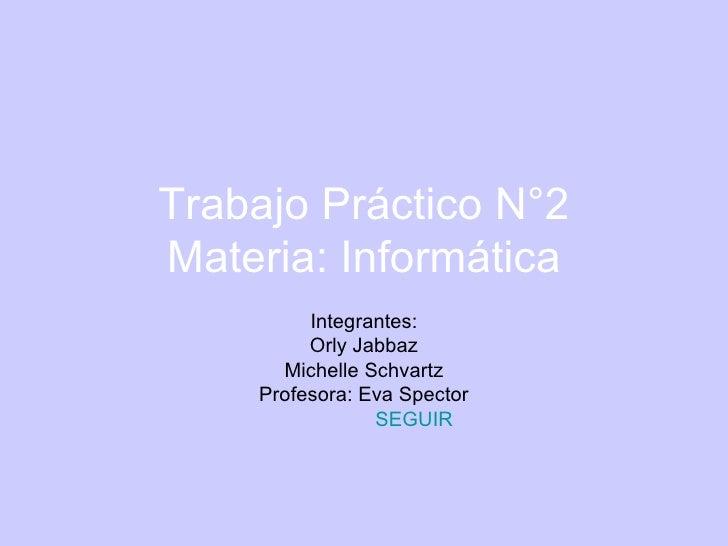 Trabajo Práctico N°2 Materia: Informática Integrantes: Orly Jabbaz Michelle Schvartz Profesora: Eva Spector SEGUIR