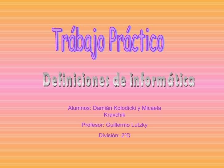 Trábajo Práctico Alumnos: Damián Kolodicki y Micaela Kravchik Profesor: Guillermo Lutzky División: 2ºD Definiciones de inf...