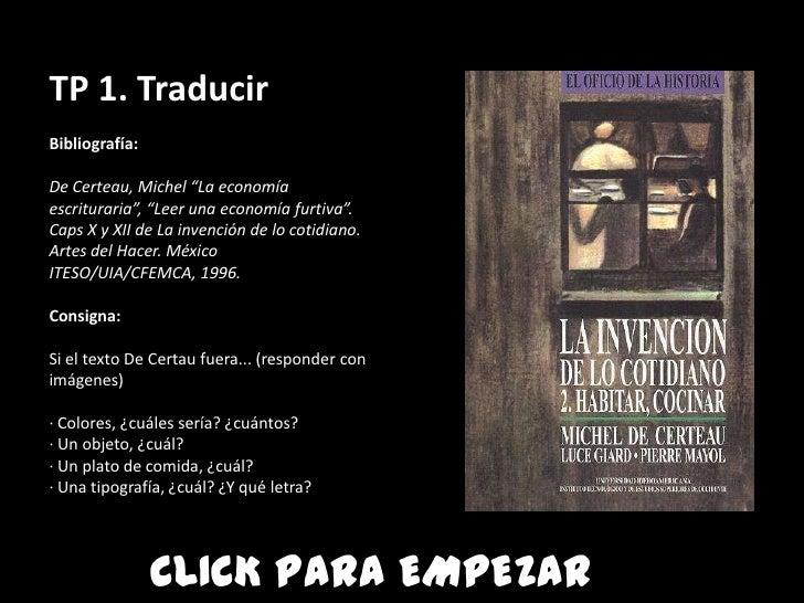 """TP 1. TraducirBibliografía:De Certeau, Michel """"La economíaescrituraria"""", """"Leer una economía furtiva"""".Caps X y XII de La in..."""