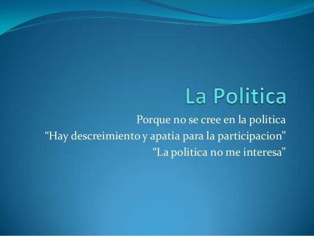 """Porque no se cree en la politica""""Hay descreimiento y apatia para la participacion""""                     """"La politica no me ..."""