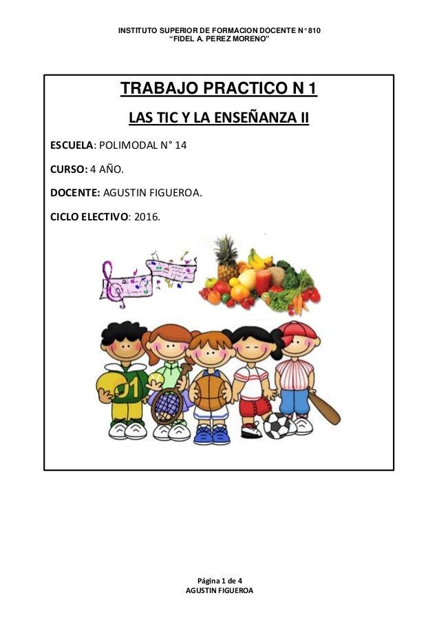 """INSTITUTO SUPERIOR DE FORMACION DOCENTE N° 810 """"FIDEL A. PEREZ MORENO"""" Página 1 de 4 AGUSTIN FIGUEROA TRABAJO PRACTICO N 1..."""