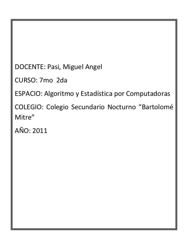 DOCENTE: Pasi, Miguel AngelCURSO: 7mo  2daESPACIO: Algoritmo y Estadística por ComputadorasCOLEGIO: Colegio Secundario Noc...