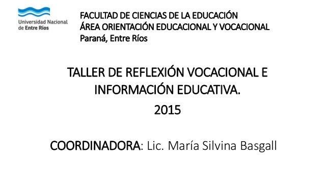 TALLER DE REFLEXIÓN VOCACIONAL E INFORMACIÓN EDUCATIVA. 2015 COORDINADORA: Lic. María Silvina Basgall FACULTAD DE CIENCIAS...