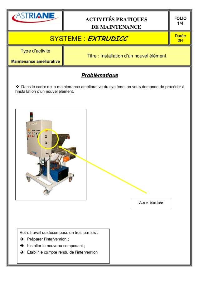 ACTIVITÉS PRATIQUES DE MAINTENANCE FOLIO 1/4 SYSTEME : EXTRUDICC Durée 2H Type d'activité Maintenance améliorative Titre :...