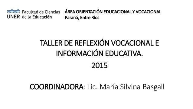 TALLER DE REFLEXIÓN VOCACIONAL E INFORMACIÓN EDUCATIVA. 2015 COORDINADORA: Lic. María Silvina Basgall ÁREA ORIENTACIÓN EDU...