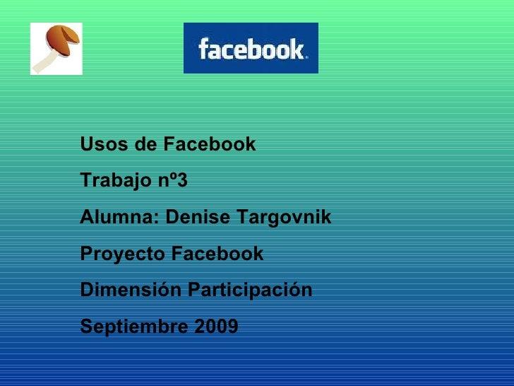 Usos de Facebook Trabajo nº3 Alumna: Denise Targovnik Proyecto Facebook  Dimensión Participación Septiembre 2009