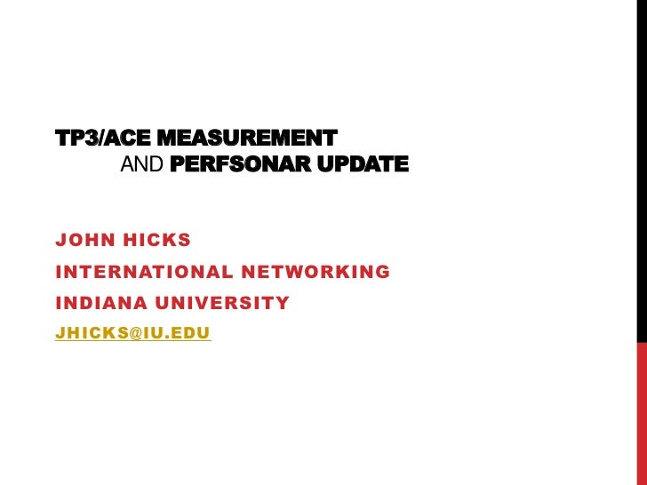 TP3/ACE measurementandperfSONAR update<br />John Hicks<br />International Networking<br />Indiana University<br />jhicks@i...