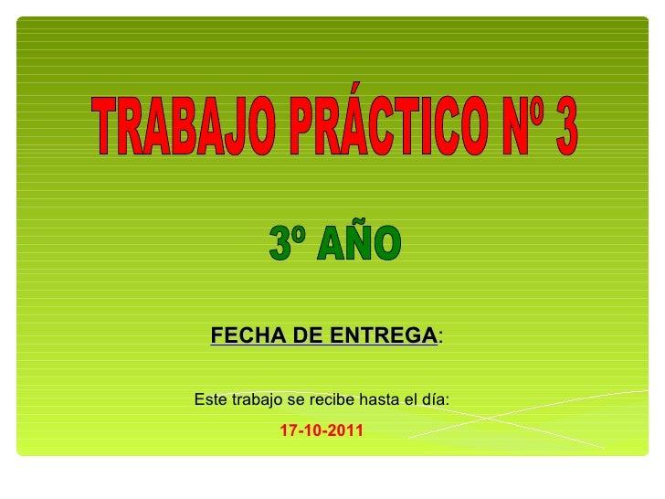 TRABAJO PRÁCTICO Nº 3 3º AÑO FECHA DE ENTREGA : Este trabajo se recibe hasta el día: 17-10-2011