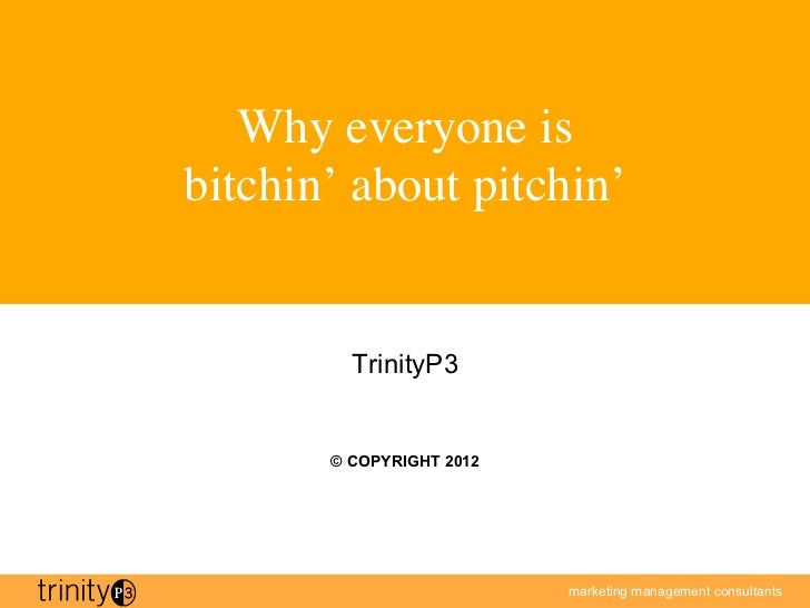 Why everyone is bitchin' about pitchin'          TrinityP3        © COPYRIGHT 2012                           marketing ma...
