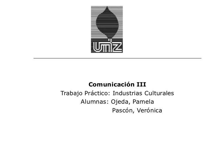 Comunicación IIITrabajo Práctico: Industrias Culturales       Alumnas: Ojeda, Pamela                  Pascón, Verónica