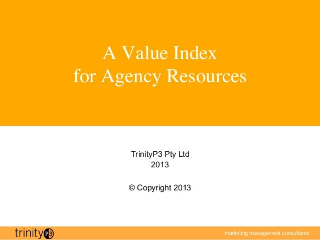 A Value Indexfor Agency Resources        TrinityP3 Pty Ltd              2013       © Copyright 2013                      ...