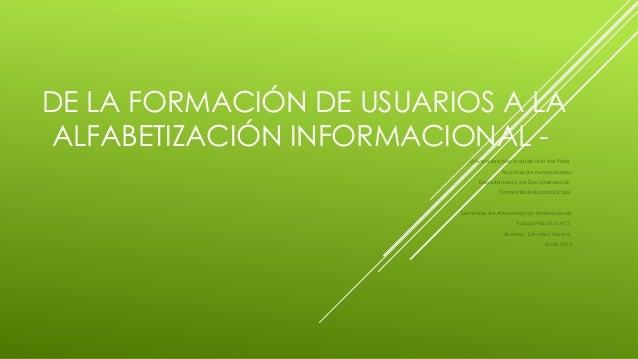 DE LA FORMACIÓN DE USUARIOS A LA ALFABETIZACIÓN INFORMACIONAL Universidad Nacional de Mar del Plata Facultad de Humanidade...