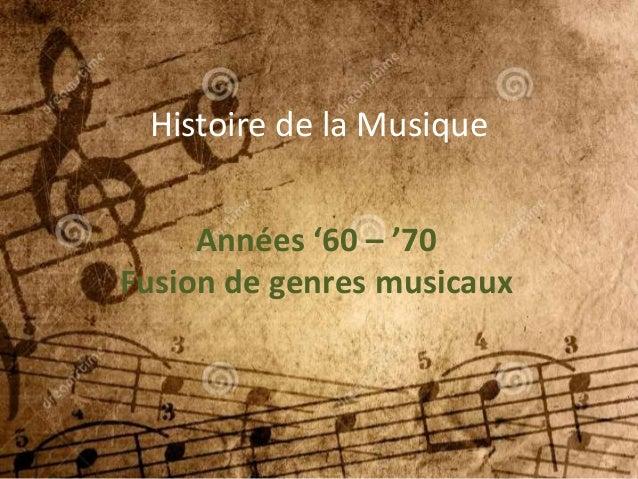 Histoire de la Musique Années '60 – '70 Fusion de genres musicaux