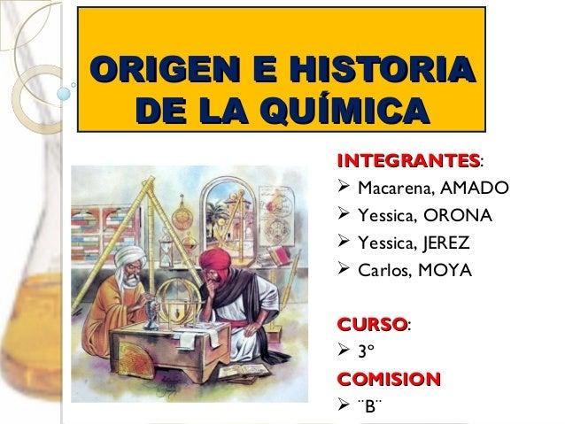 OORRIIGGEENN EE HHIISSTTOORRIIAA  DDEE LLAA QQUUÍÍMMIICCAA  IINNTTEEGGRRAANNTTEESS:   Macarena, AMADO   Yessica, ORONA  ...