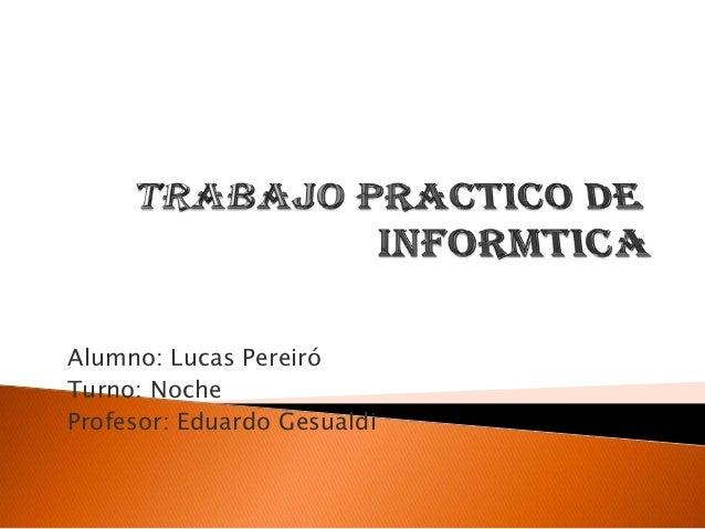 Alumno: Lucas Pereiró Turno: Noche Profesor: Eduardo Gesualdi