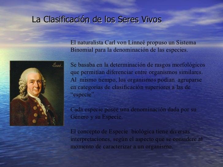 La Clasificación de los Seres Vivos Carl von Linneé El naturalista Carl von Linneé propuso un Sistema Binomial para la den...