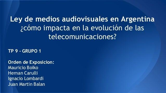 Ley de medios audiovisuales en Argentina ¿cómo impacta en la evolución de las telecomunicaciones? TP 9 - GRUPO 1 Orden de ...