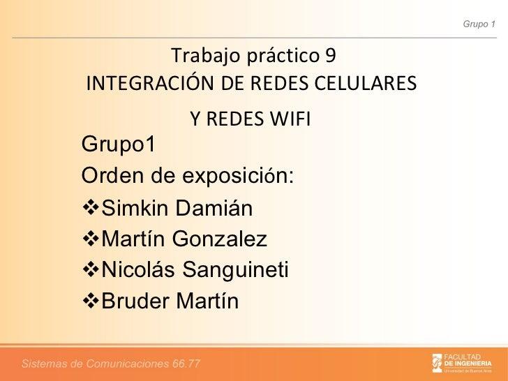 Trabajo práctico 9 INTEGRACIÓN DE REDES CELULARES  Y REDES WIFI   <ul><li>Grupo1 </li></ul><ul><li>Orden de exposici ó n: ...