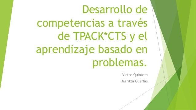 Desarrollo de  competencias a través  de TPACK*CTS y el  aprendizaje basado en  problemas.  Víctor Quintero  Maritza Cuart...