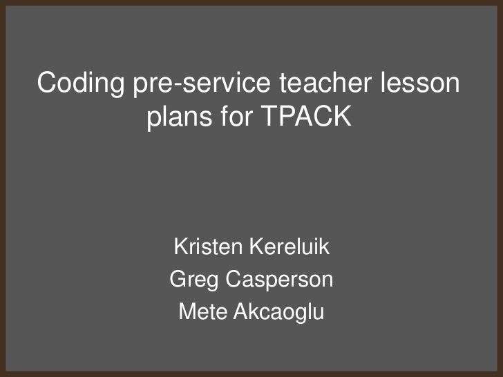 Coding pre-service teacher lesson        plans for TPACK          Kristen Kereluik          Greg Casperson           Mete ...