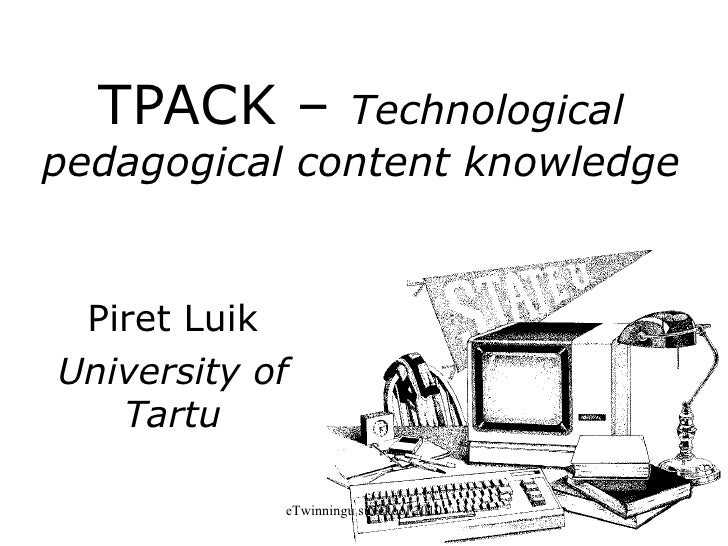 TPACK –  Technological  pedagogical  content knowledge Piret Luik University of Tartu eTwinningu suvekool 2010