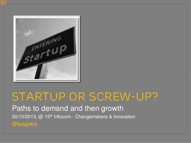 STARTUP OR SCREW-UP? Paths to demand and then growth 30/10/2013, @ 15th Infocom - Changemakers & Innovation  @tpagakis