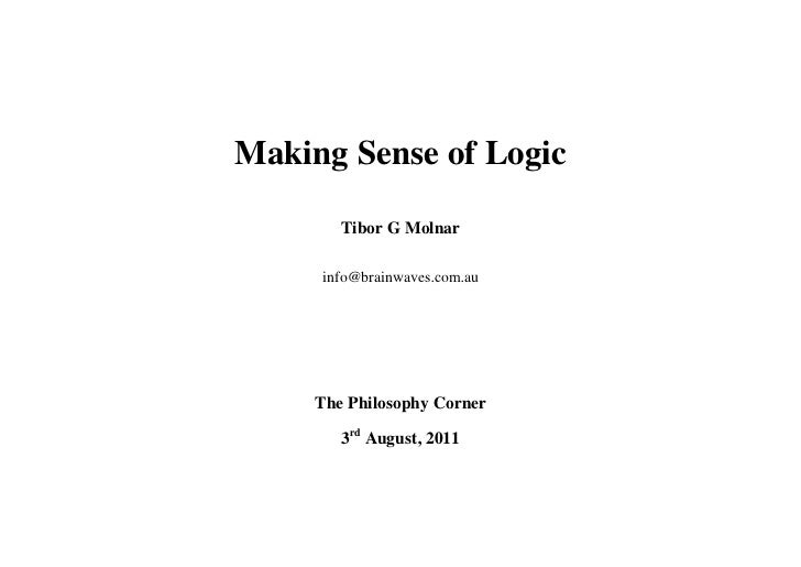 Making Sense of Logic        Tibor G Molnar     info@brainwaves.com.au     The Philosophy Corner        3rd August, 2011