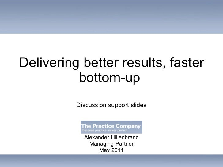 Delivering better results, faster bottom-up  Alexander Hillenbrand Managing Partner May 2011 Discussion support slides