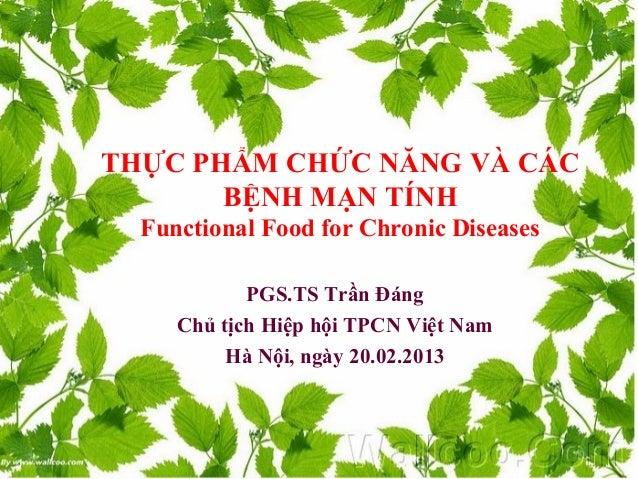 THỰC PHẨM CHỨC NĂNG VÀ CÁCBỆNH MẠN TÍNHFunctional Food for Chronic DiseasesPGS.TS Trần ĐángChủ tịch Hiệp hội TPCN Việt Nam...