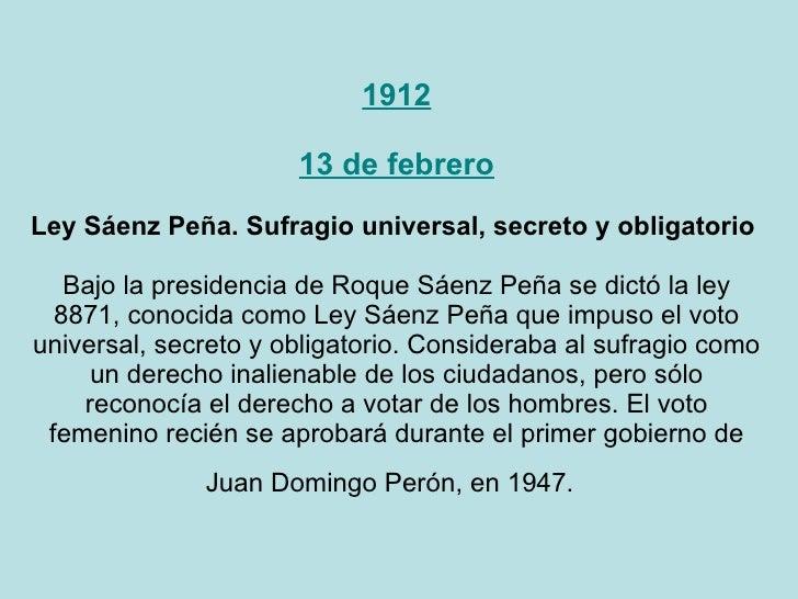 1912 13 de febrero Ley Sáenz Peña. Sufragio universal, secreto y obligatorio  Bajo la presidencia de Roque Sáenz Peña se d...
