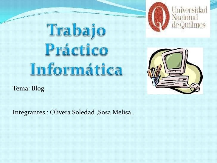 Tema: Blog<br />Integrantes : Olivera Soledad ,Sosa Melisa .<br />Trabajo Práctico Informática <br />