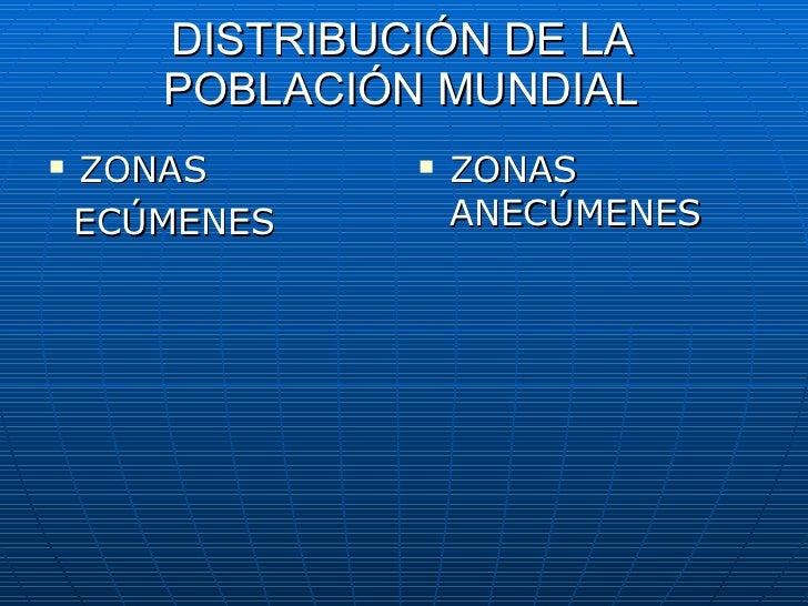 DISTRIBUCIÓN   DE LA POBLACIÓN MUNDIAL <ul><li>ZONAS  </li></ul><ul><li>ECÚMENES </li></ul><ul><li>ZONAS ANECÚMENES </li><...