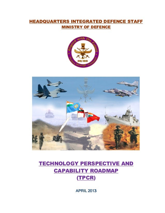 HEADQUARTERS INTEGRATED DEFENCE STAFFMINISTRY OF DEFENCETECHNOLOGY PERSPECTIVE ANDCAPABILITY ROADMAP(TPCR)APRIL 2013APRIL ...