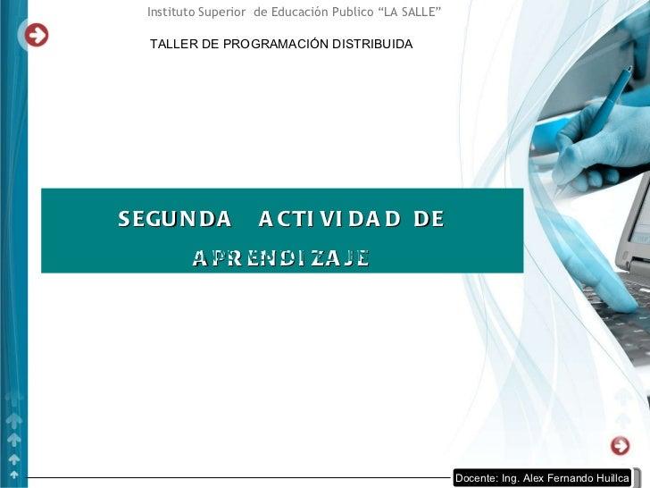 """TALLER DE PROGRAMACIÓN DISTRIBUIDA Instituto Superior  de Educación Publico """"LA SALLE"""" SEGUNDA  ACTIVIDAD DE APRENDIZAJE C..."""