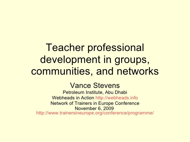 Teacher professional development in groups, communities, and networks Vance Stevens Petroleum Institute, Abu Dhabi Webhead...