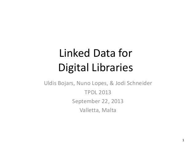 Linked Data for Digital Libraries Uldis Bojars, Nuno Lopes, & Jodi Schneider TPDL 2013 September 22, 2013 Valletta, Malta ...