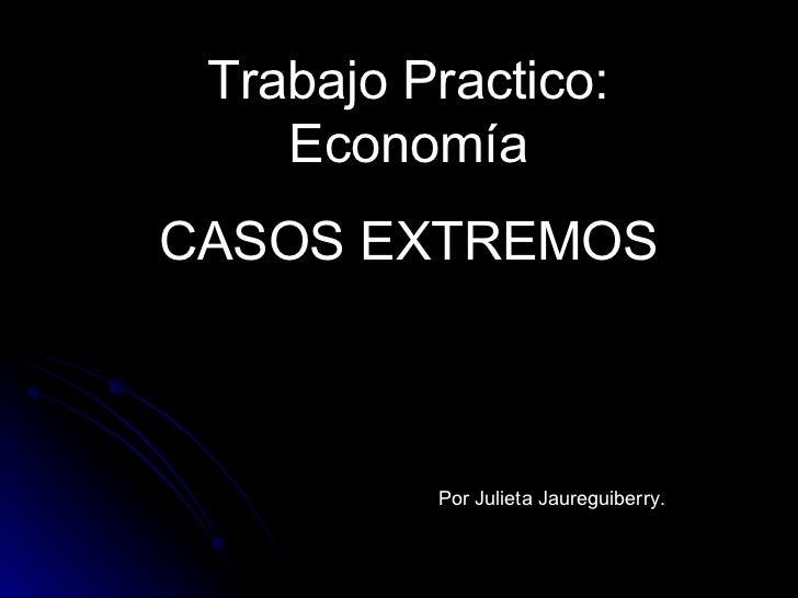 Trabajo Practico: Economía CASOS EXTREMOS Por Julieta Jaureguiberry.