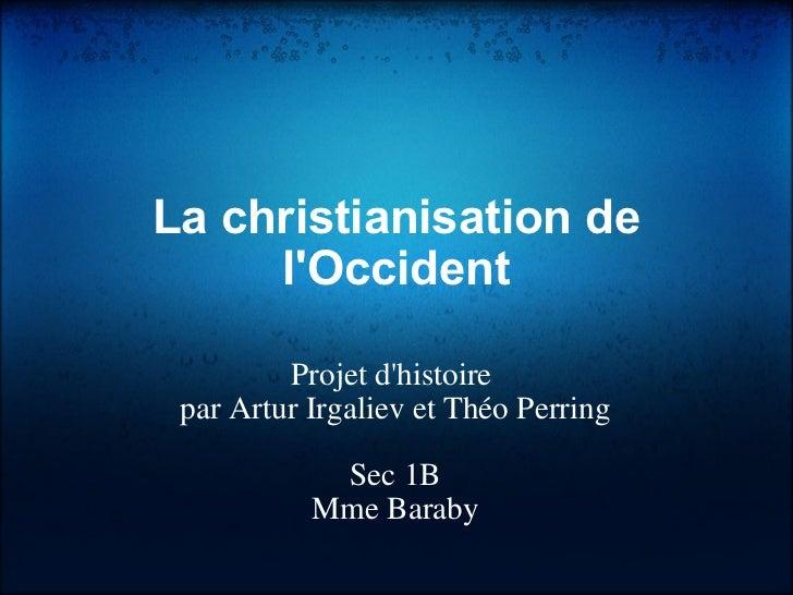 La christianisation de l'Occident Projet d'histoire par Artur Irgaliev et Théo Perring Sec 1B Mme Baraby