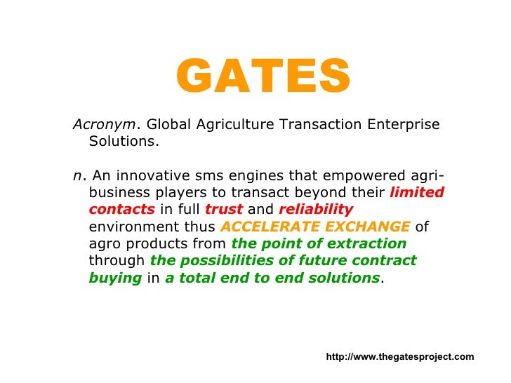 GATES Acronym . Global Agriculture Transaction Enterprise Solutions. n . An innovative sms engines that empowered agri-bus...