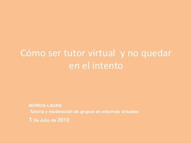 Cómo ser tutor virtual y no quedar en el intento MORCIA LAURA Tutoría y moderación de grupos en entornos virtuales 1 De Ju...