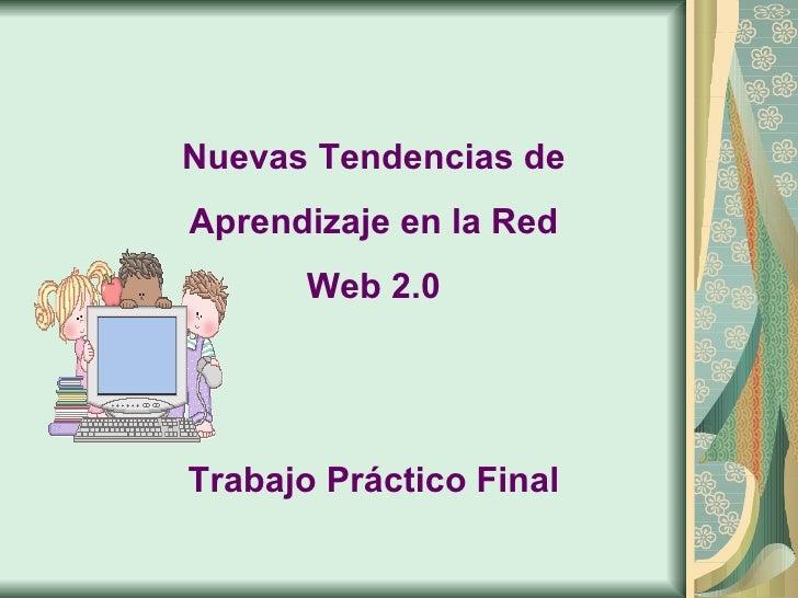 Nuevas Tendencias de Aprendizaje en la Red Web 2.0 Trabajo Práctico Final