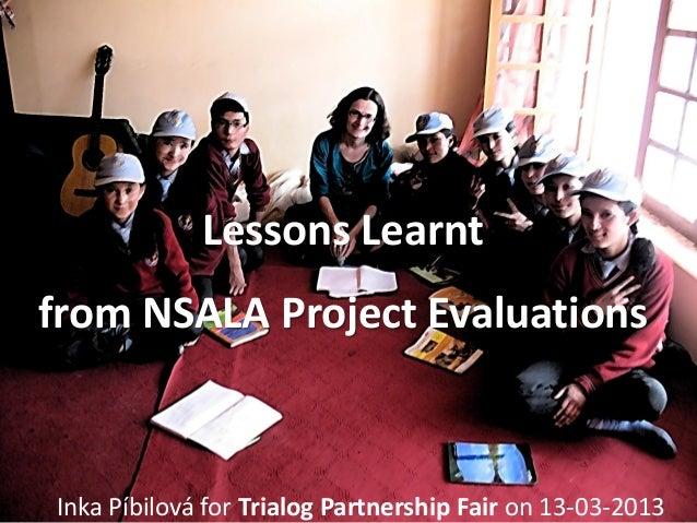 Lessons Learntfrom NSALA Project EvaluationsInka Píbilová for Trialog Partnership Fair on 13-03-2013