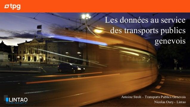 Antoine Stroh – Transports Publics Genevois Nicolas Oury - Lintao Les données au service des transports publics genevois