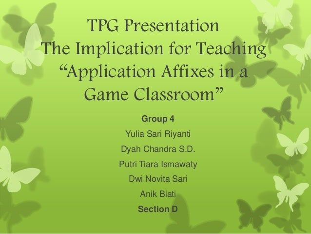 "TPG Presentation The Implication for Teaching ""Application Affixes in a Game Classroom"" Group 4 Yulia Sari Riyanti Dyah Ch..."
