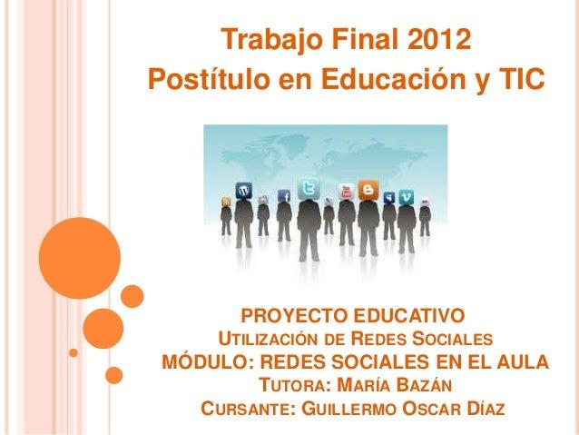 Trabajo Final 2012Postítulo en Educación y TIC       PROYECTO EDUCATIVO     UTILIZACIÓN DE REDES SOCIALES MÓDULO: REDES SO...
