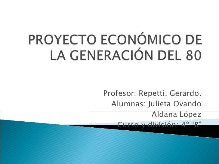 """Profesor: Repetti, Gerardo. Alumnas: Julieta Ovando Aldana López Curso y división: 4º """"B"""""""