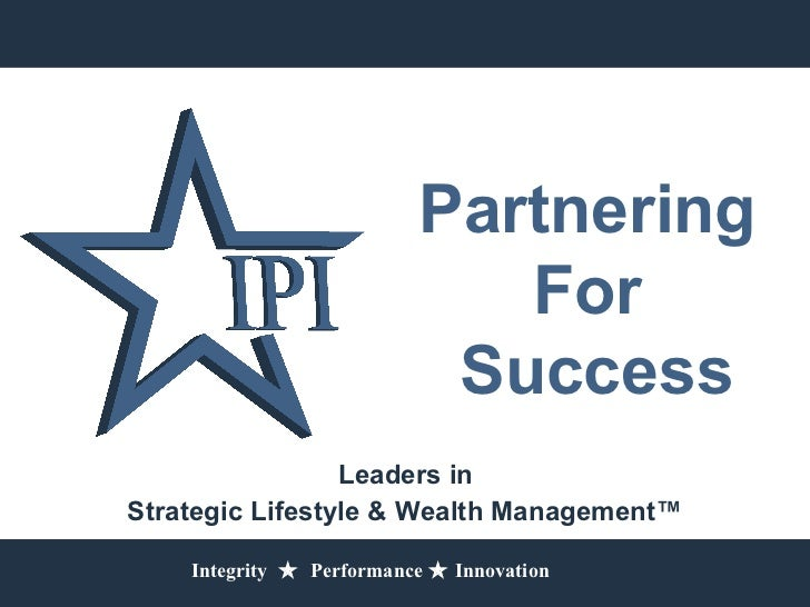 Partnering For   Success Leaders in  Strategic Lifestyle & Wealth Management™ Integrity     Performance    Innovation