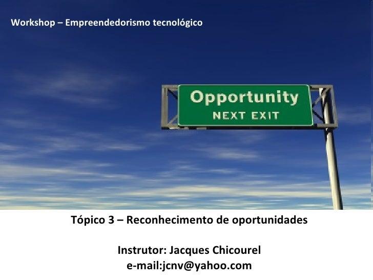 Tópico 3 – Reconhecimento de oportunidades Instrutor: Jacques Chicourel e-mail:jcnv@yahoo.com Workshop – Empreendedorismo ...